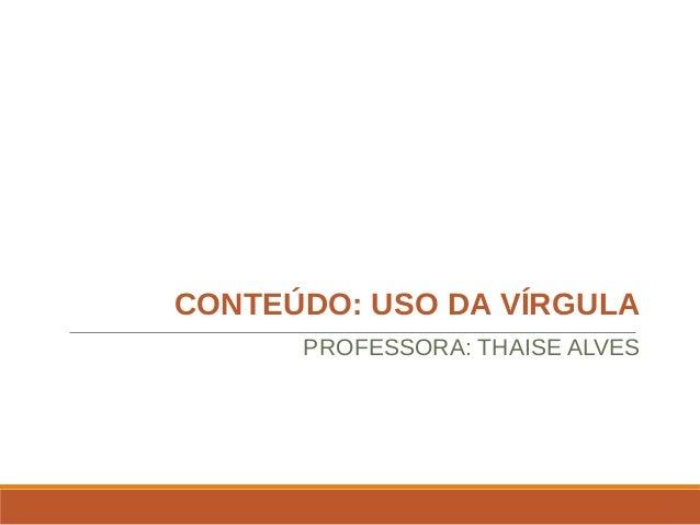 CONTEÚDO: USO DA VÍRGULA PROFESSORA: THAISE ALVES