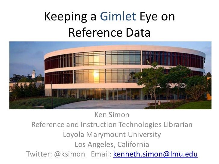 Keeping a Gimlet Eye on Reference Data<br />Ken Simon<br />Reference and Instruction Technologies Librarian<br />Loyola Ma...