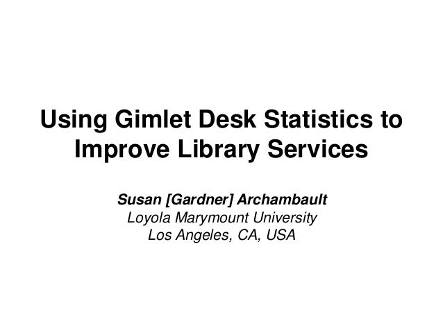 Using Gimlet Desk Statistics to Improve Library Services Susan [Gardner] Archambault Loyola Marymount University Los Angel...