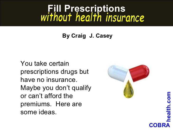 Fill prescriptions without health insurance You take certain prescriptions drugs but have no insurance.  Maybe you don't q...