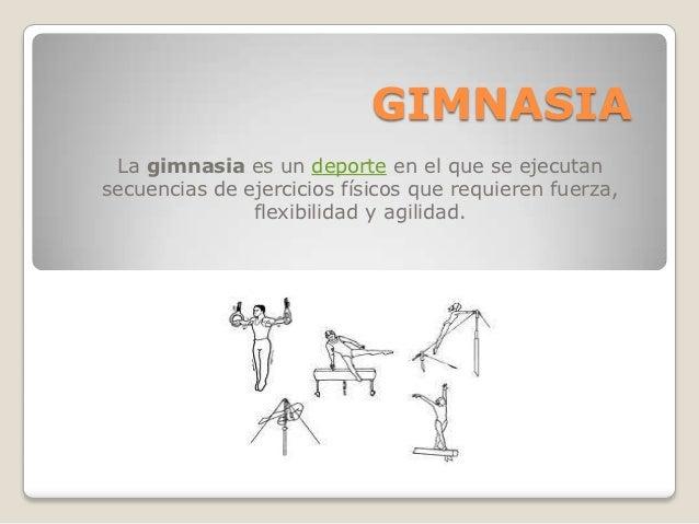 GIMNASIA La gimnasia es un deporte en el que se ejecutansecuencias de ejercicios físicos que requieren fuerza,            ...