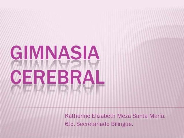 GIMNASIACEREBRAL    Katherine Elizabeth Meza Santa María.    6to. Secretariado Bilingüe.