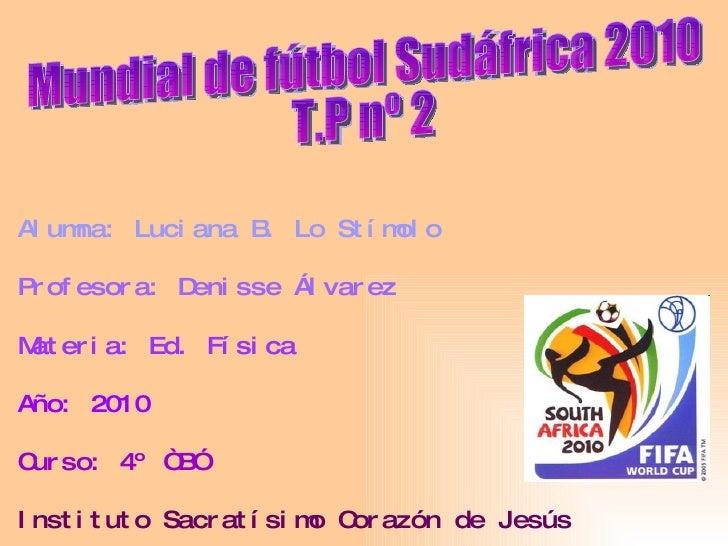 Mundial de fútbol Sudáfrica 2010 T.P nº 2 Alumna: Luciana B. Lo Stímolo Profesora: Denisse Álvarez Materia: Ed. Física Año...
