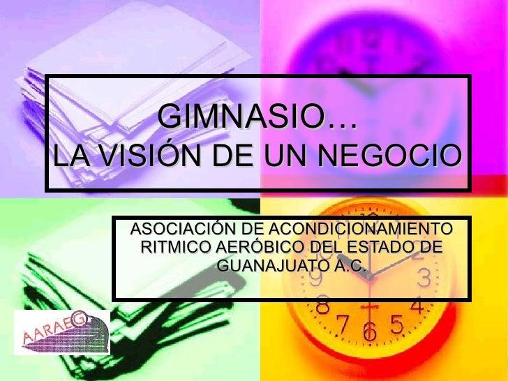 GIMNASIO… LA VISIÓN DE UN NEGOCIO ASOCIACIÓN DE ACONDICIONAMIENTO RITMICO AERÓBICO DEL ESTADO DE GUANAJUATO A.C.