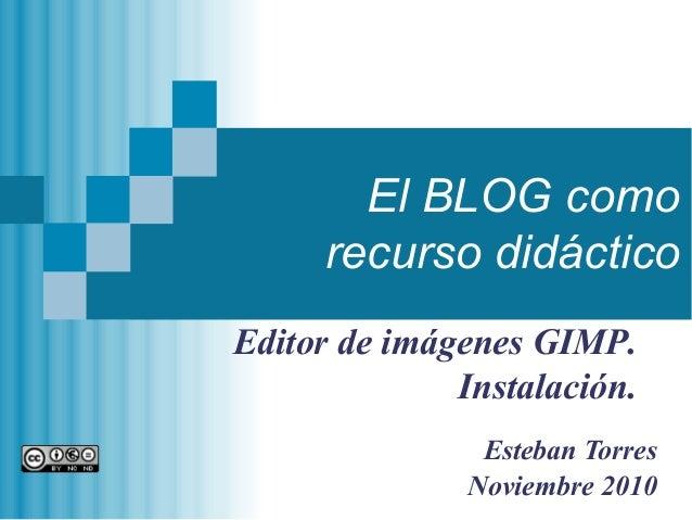 El BLOG como recurso didáctico Esteban Torres Noviembre 2010 Editor de imágenes GIMP. Instalación.