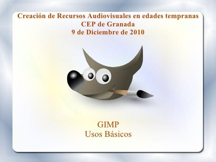 Creación de Recursos Audiovisuales en edades tempranas CEP de Granada 9 de Diciembre de 2010 GIMP Usos Básicos