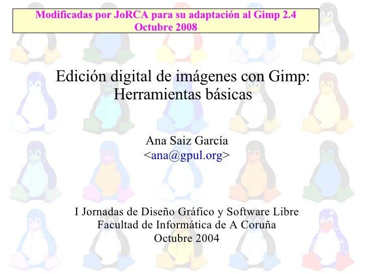 Edición digital de imágenes con Gimp: Herramientas básicas <ul><ul><li>Ana Saiz García </li></ul></ul><ul><ul><li>< [email...