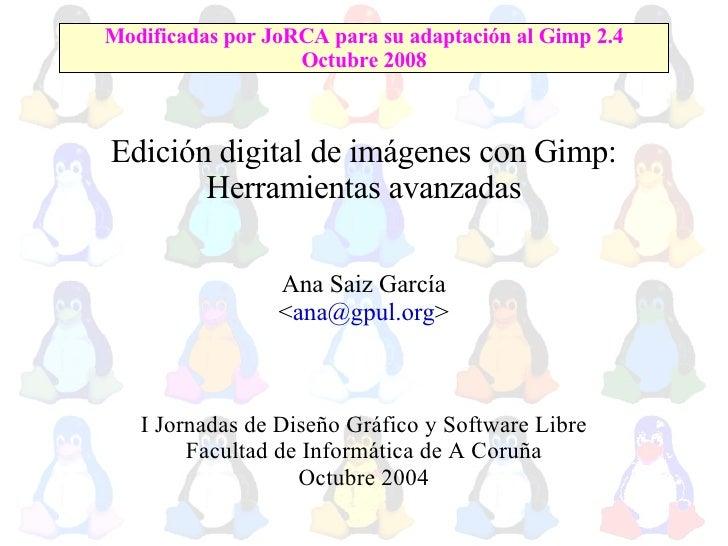 Edición digital de imágenes con Gimp: Herramientas avanzadas Ana Saiz García < [email_address] > I Jornadas de Diseño Gráf...