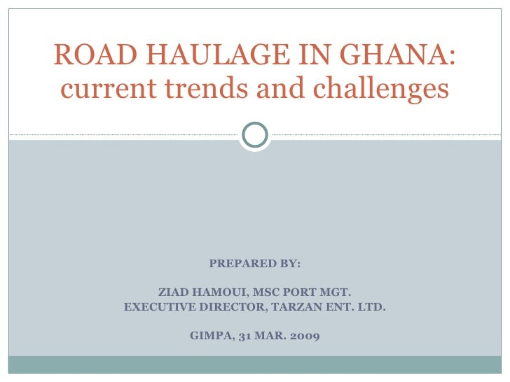 PREPARED BY: ZIAD HAMOUI, MSC PORT MGT. EXECUTIVE DIRECTOR, TARZAN ENT. LTD. GIMPA, 31 MAR. 2009 ROAD HAULAGE IN GHANA: cu...
