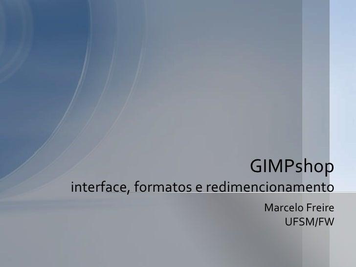 Marcelo Freire<br />UFSM/FW<br />GIMPshopinterface, formatos e redimensionamento<br />