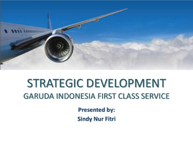STRATEGIC DEVELOPMENT GARUDA INDONESIA FIRST CLASS SERVICE Presented by: Sindy Nur Fitri