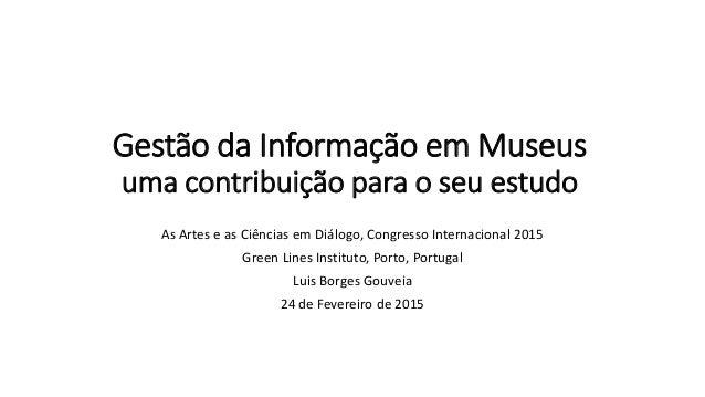 Gestão da Informação em Museus uma contribuição para o seu estudo As Artes e as Ciências em Diálogo, Congresso Internacion...