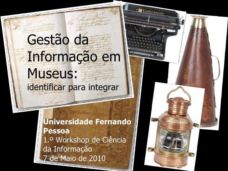 Gestão da Informação em Museus:  identificar para integrar Universidade Fernando Pessoa 1.º Workshop de Ciência da Informa...