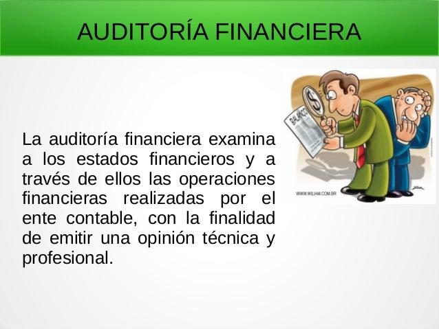 AUDITORÍA FINANCIERA La auditoría financiera examina a los estados financieros y a través de ellos las operaciones financi...