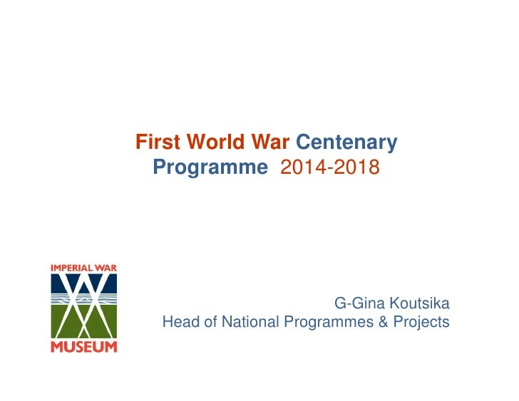 First World War Centenary  Programme 2014-2018                         G-Gina Koutsika  Head of National Programmes & Proj...