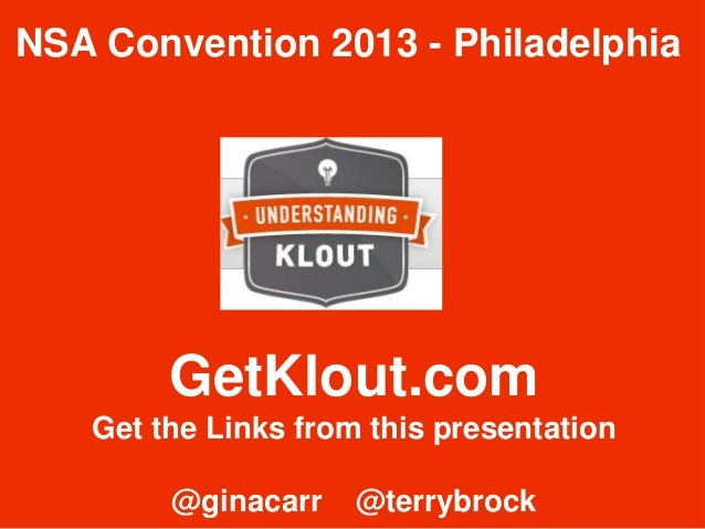 GetKlout.com Get the Links from this presentation @ginacarr @terrybrock NSA Convention 2013 - Philadelphia