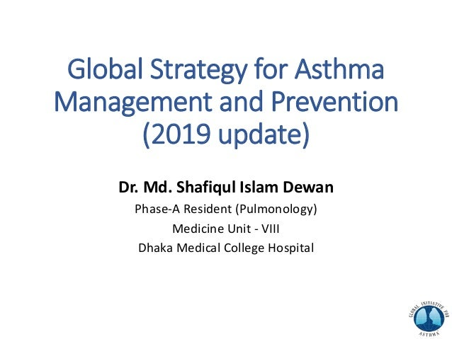 Global Strategy for Asthma Management and Prevention (2019 update) Dr. Md. Shafiqul Islam Dewan Phase-A Resident (Pulmonol...