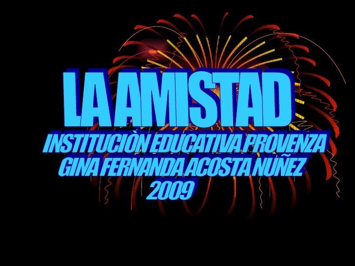 LA AMISTAD INSTITUCIÒN EDUCATIVA PROVENZA GINA FERNANDA ACOSTA NUÑEZ 2009