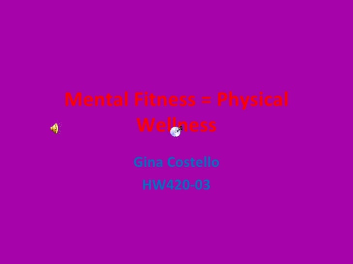 Mental Fitness = Physical Wellness Gina Costello HW420-03