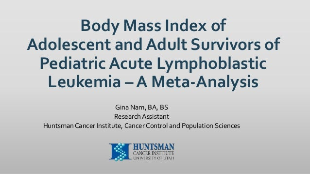 Body Mass Index of Adolescent and Adult Survivors of Pediatric Acute Lymphoblastic Leukemia – A Meta-Analysis Gina Nam, BA...