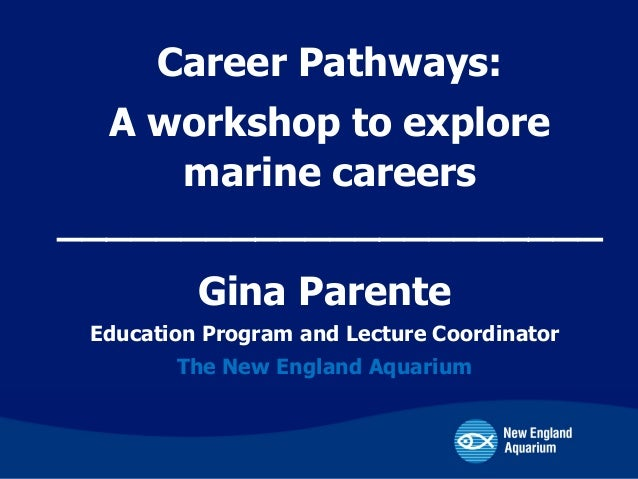Gina Parente Education Program and Lecture Coordinator The New England Aquarium Career Pathways: A workshop to explore mar...