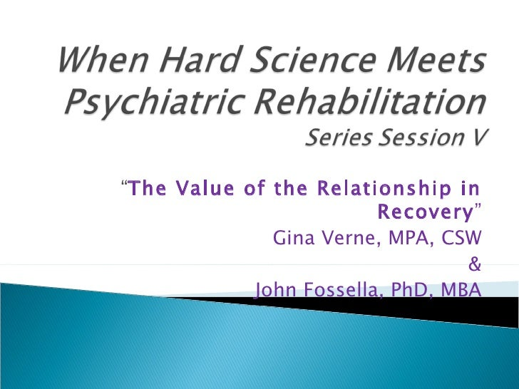 """ The Value of the Relationship in Recovery "" Gina Verne, MPA, CSW & John Fossella, PhD, MBA"