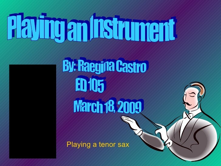 Playing an Instrument By: Raegina Castro ED 105 March 18, 2009 Playing a tenor sax