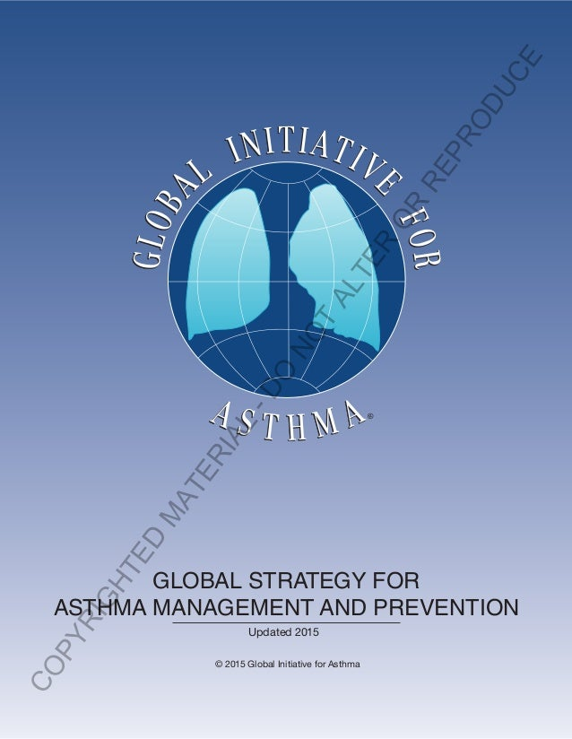 GLOBAL STRATEGY FOR ASTHMA MANAGEMENT AND PREVENTION Updated 2015 © 2015 Global Initiative for Asthma COPYRIGHTED M ATERIA...