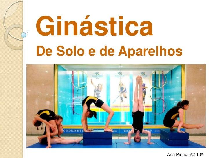 Ginástica<br />De Solo e de Aparelhos<br />Ana Pinho nº2 10ºI<br />