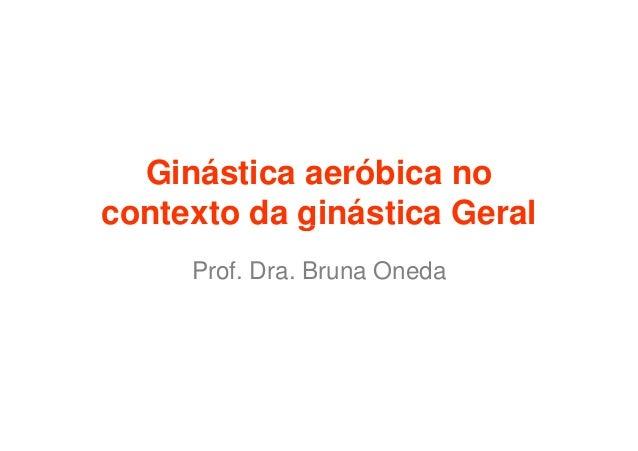 Ginástica aeróbica nocontexto da ginástica Geral     Prof. Dra. Bruna Oneda