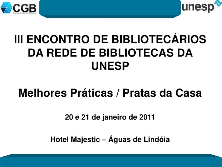 III ENCONTRO DE BIBLIOTECÁRIOS<br />DA REDE DE BIBLIOTECAS DA UNESP<br />Melhores Práticas / Pratas da Casa<br />20 e 21 d...