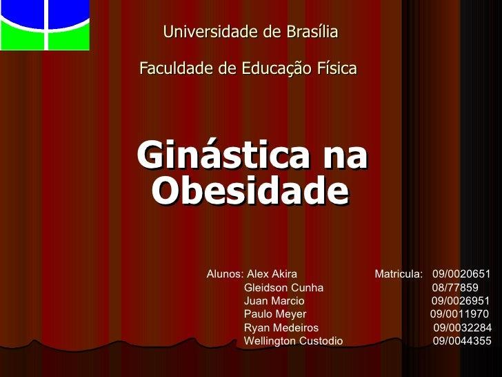 Universidade de Brasília  Faculdade de Educação Física   Ginástica na Obesidade   Alunos: Alex Akira  Matricula:  09/00206...