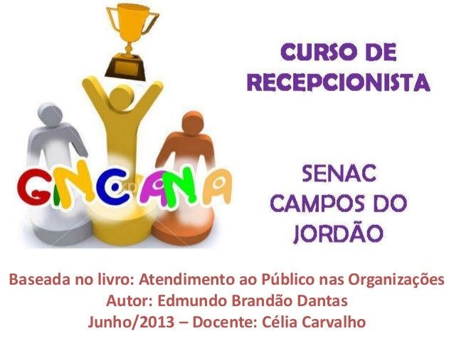 Baseada no livro: Atendimento ao Público nas Organizações Autor: Edmundo Brandão Dantas Junho/2013 – Docente: Célia Carval...