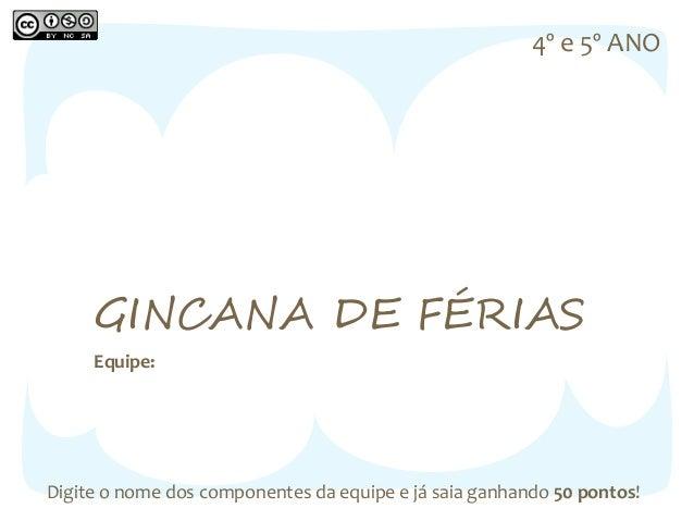 4º e 5º ANO  GINCANA DE FÉRIAS  Equipe:  Digite o nome dos componentes da equipe e já saia ganhando 50 pontos!