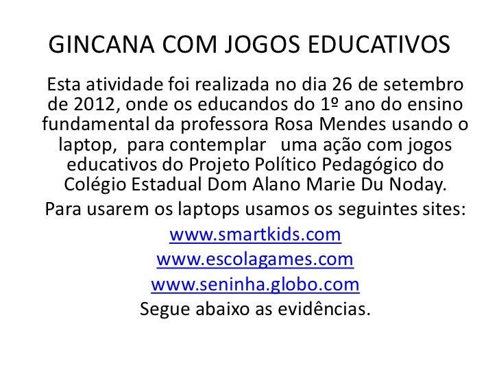 GINCANA COM JOGOS EDUCATIVOS Esta atividade foi realizada no dia 26 de setembro de 2012, onde os educandos do 1º ano do en...
