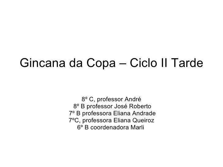 Gincana da Copa – Ciclo II Tarde 8º C, professor André 8º B professor José Roberto 7º B professora Eliana Andrade 7ºC, pro...