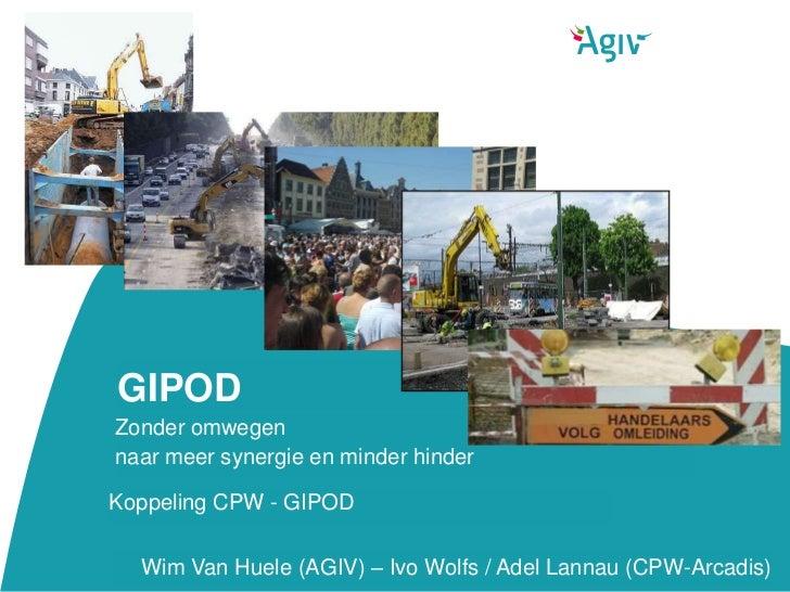 GIPODZonder omwegennaar meer synergie en minder hinderKoppeling CPW - GIPOD  Wim Van Huele (AGIV) – Ivo Wolfs / Adel Lanna...
