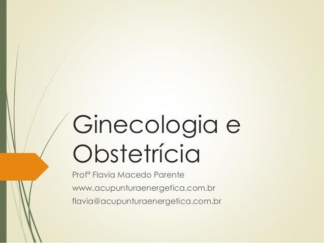 Ginecologia e Obstetrícia Profª Flavia Macedo Parente www.acupunturaenergetica.com.br flavia@acupunturaenergetica.com.br