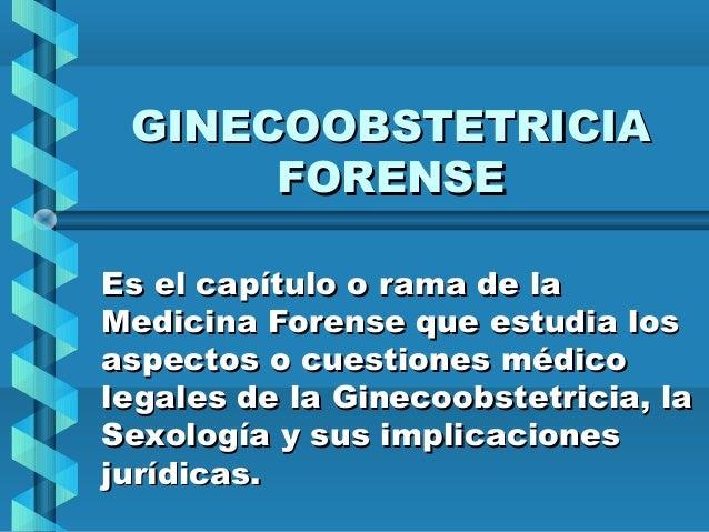 GINECOOBSTETRICIA FORENSE Es el capítulo o rama de la Medicina Forense que estudia los aspectos o cuestiones médico legale...