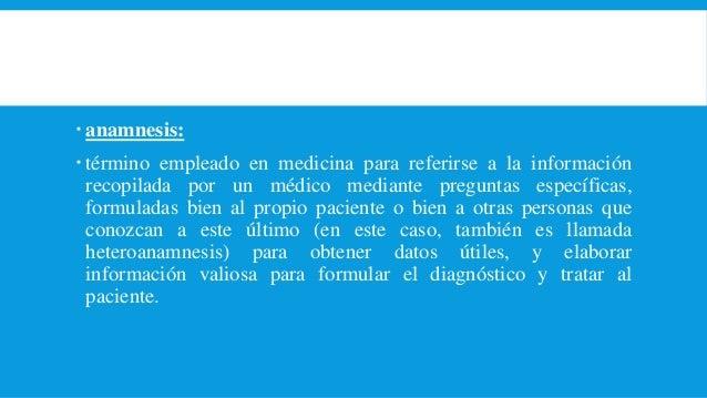  anamnesis:  término empleado en medicina para referirse a la información recopilada por un médico mediante preguntas es...