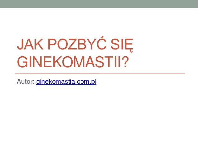 JAK POZBYĆ SIĘGINEKOMASTII?Autor: ginekomastia.com.pl