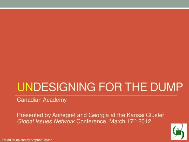 UNDESIGNING FOR THE DUMP          Canadian Academy          Presented by Annegret and Georgia at the Kansai Cluster       ...