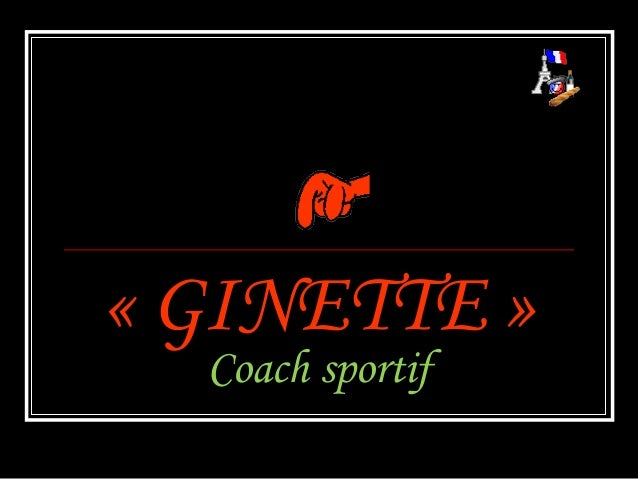 «GINETTE »«GINETTE »Coach sportifCoach sportif