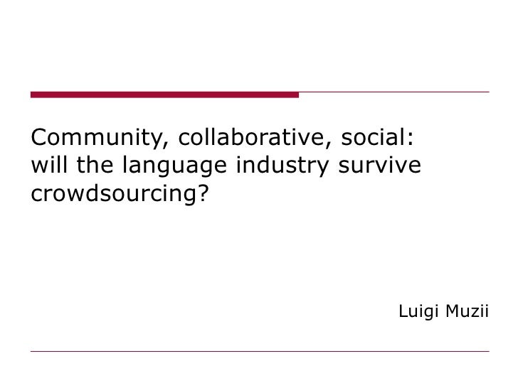 Community, collaborative, social: will the language industry survive crowdsourcing?  Luigi Muzii