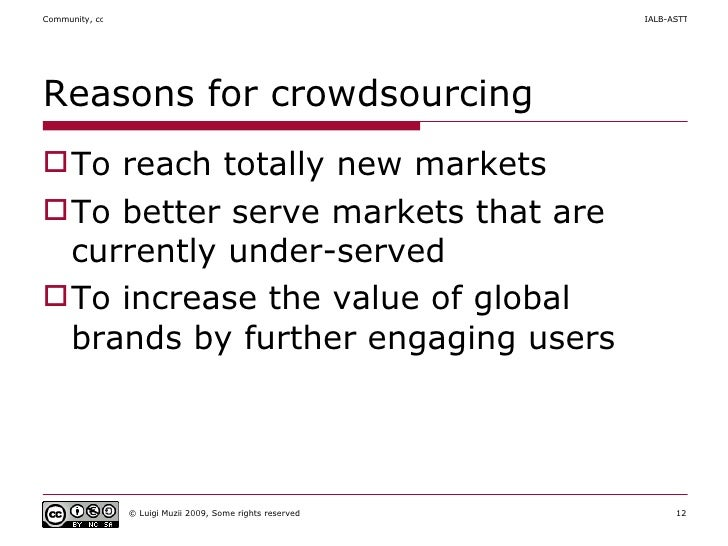 Reasons for crowdsourcing <ul><li>To reach totally new markets  </li></ul><ul><li>To better serve markets that are current...