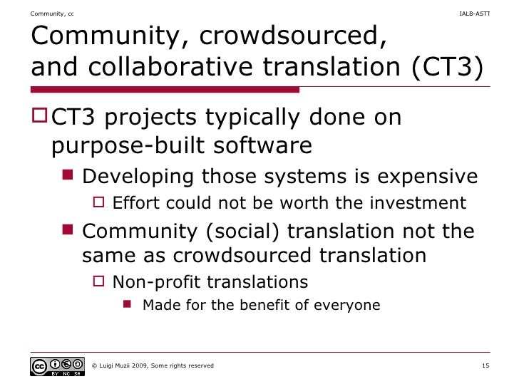 Community, crowdsourced,  and collaborative translation (CT3) <ul><li>CT3 projects typically done on purpose-built softwar...