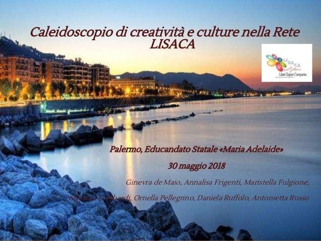 Caleidoscopio di creatività e culture nella Rete LISACA Palermo, Educandato Statale «Maria Adelaide» 30 maggio 2018 Ginevr...