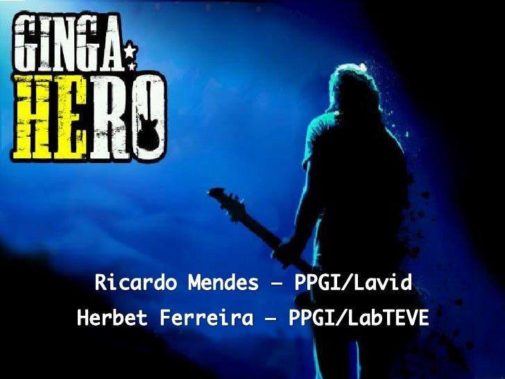 GingaHero• Um jogo musical baseado em grandes  sucessos como Guitar Hero e  RockBand.• Desenvolvido para o Sistema  Brasil...