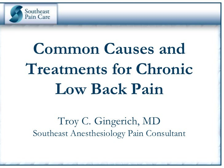 Common Causes andTreatments for Chronic    Low Back Pain        Troy C. Gingerich, MDSoutheast Anesthesiology Pain Consult...