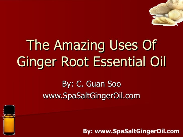 The Amazing Uses Of Ginger Root Essential Oil By: C. Guan Soo www.SpaSaltGingerOil.com